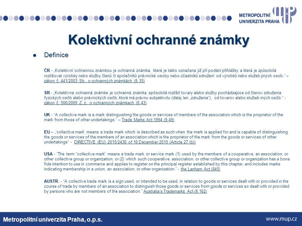 Kolektivní a certifikační známky – Mezinárodní smlouvy a EU PUÚ PUÚ – kolektivní ochranné známky neunifikuje a o certifikačních ochranných známkách právní úpravu neobsahuje (ani jiná mezinárodní smlouva) EU EU – nová směrnice a nařízení – povinnost upravit certifikační ochrannou známku a detailnější úprava kolektivní ochranné známky Metropolitní univerzita Praha, o.p.s.