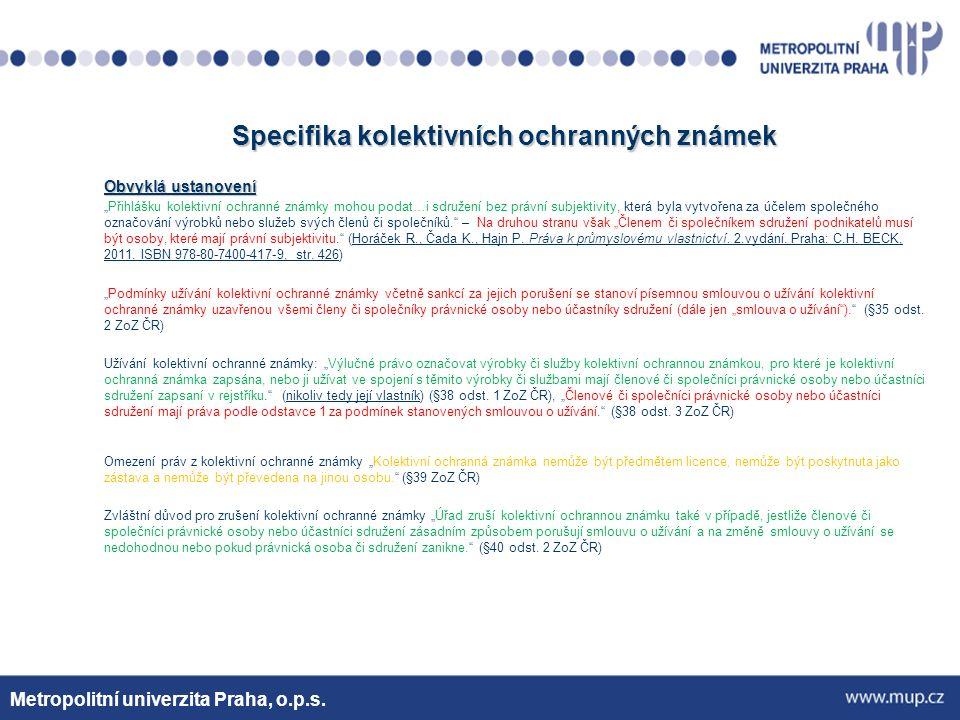 Specifika kolektivních ochranných známek Výjimečně se vyskytující se ustanovení USA - pro klasifikaci kolektivních ochranných známek vytvořena zcela samostatná zvláštní třída zboží a služeb s číslem 200 Metropolitní univerzita Praha, o.p.s.