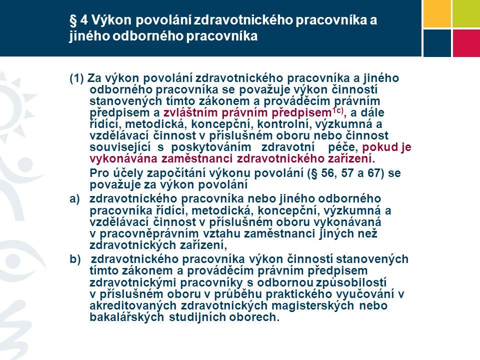 § 4 Výkon povolání zdravotnického pracovníka a jiného odborného pracovníka (1) Za výkon povolání zdravotnického pracovníka a jiného odborného pracovníka se považuje výkon činností stanovených tímto zákonem a prováděcím právním předpisem a zvláštním právním předpisem 1c), a dále řídící, metodická, koncepční, kontrolní, výzkumná a vzdělávací činnost v příslušném oboru nebo činnost související s poskytováním zdravotní péče, pokud je vykonávána zaměstnanci zdravotnického zařízení.