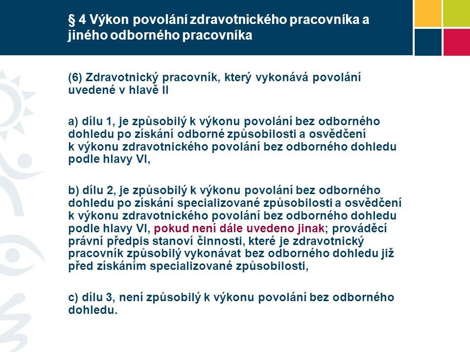 § 4 Výkon povolání zdravotnického pracovníka a jiného odborného pracovníka (6) Zdravotnický pracovník, který vykonává povolání uvedené v hlavě II a) dílu 1, je způsobilý k výkonu povolání bez odborného dohledu po získání odborné způsobilosti a osvědčení k výkonu zdravotnického povolání bez odborného dohledu podle hlavy VI, b) dílu 2, je způsobilý k výkonu povolání bez odborného dohledu po získání specializované způsobilosti a osvědčení k výkonu zdravotnického povolání bez odborného dohledu podle hlavy VI, pokud není dále uvedeno jinak; prováděcí právní předpis stanoví činnosti, které je zdravotnický pracovník způsobilý vykonávat bez odborného dohledu již před získáním specializované způsobilosti, c) dílu 3, není způsobilý k výkonu povolání bez odborného dohledu.