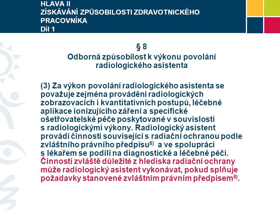 HLAVA II ZÍSKÁVÁNÍ ZPŮSOBILOSTI ZDRAVOTNICKÉHO PRACOVNÍKA Díl 1 § 8 Odborná způsobilost k výkonu povolání radiologického asistenta (3) Za výkon povolání radiologického asistenta se považuje zejména provádění radiologických zobrazovacích i kvantitativních postupů, léčebné aplikace ionizujícího záření a specifické ošetřovatelské péče poskytované v souvislosti s radiologickými výkony.