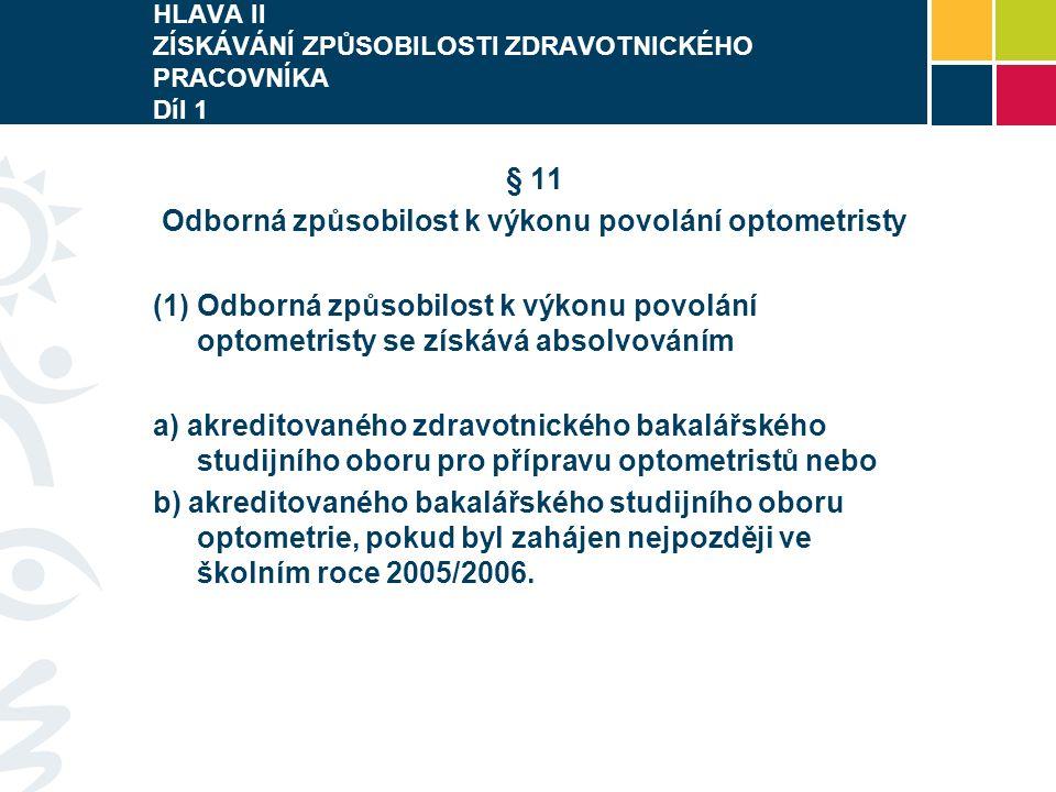 HLAVA II ZÍSKÁVÁNÍ ZPŮSOBILOSTI ZDRAVOTNICKÉHO PRACOVNÍKA Díl 1 § 11 Odborná způsobilost k výkonu povolání optometristy  Odborná způsobilost k výkonu povolání optometristy se získává absolvováním a) akreditovaného zdravotnického bakalářského studijního oboru pro přípravu optometristů nebo b) akreditovaného bakalářského studijního oboru optometrie, pokud byl zahájen nejpozději ve školním roce 2005/2006.