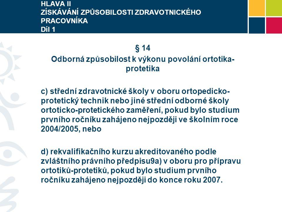 HLAVA II ZÍSKÁVÁNÍ ZPŮSOBILOSTI ZDRAVOTNICKÉHO PRACOVNÍKA Díl 1 § 14 Odborná způsobilost k výkonu povolání ortotika- protetika c) střední zdravotnické školy v oboru ortopedicko- protetický technik nebo jiné střední odborné školy ortoticko-protetického zaměření, pokud bylo studium prvního ročníku zahájeno nejpozději ve školním roce 2004/2005, nebo d) rekvalifikačního kurzu akreditovaného podle zvláštního právního předpisu9a) v oboru pro přípravu ortotiků-protetiků, pokud bylo studium prvního ročníku zahájeno nejpozději do konce roku 2007.