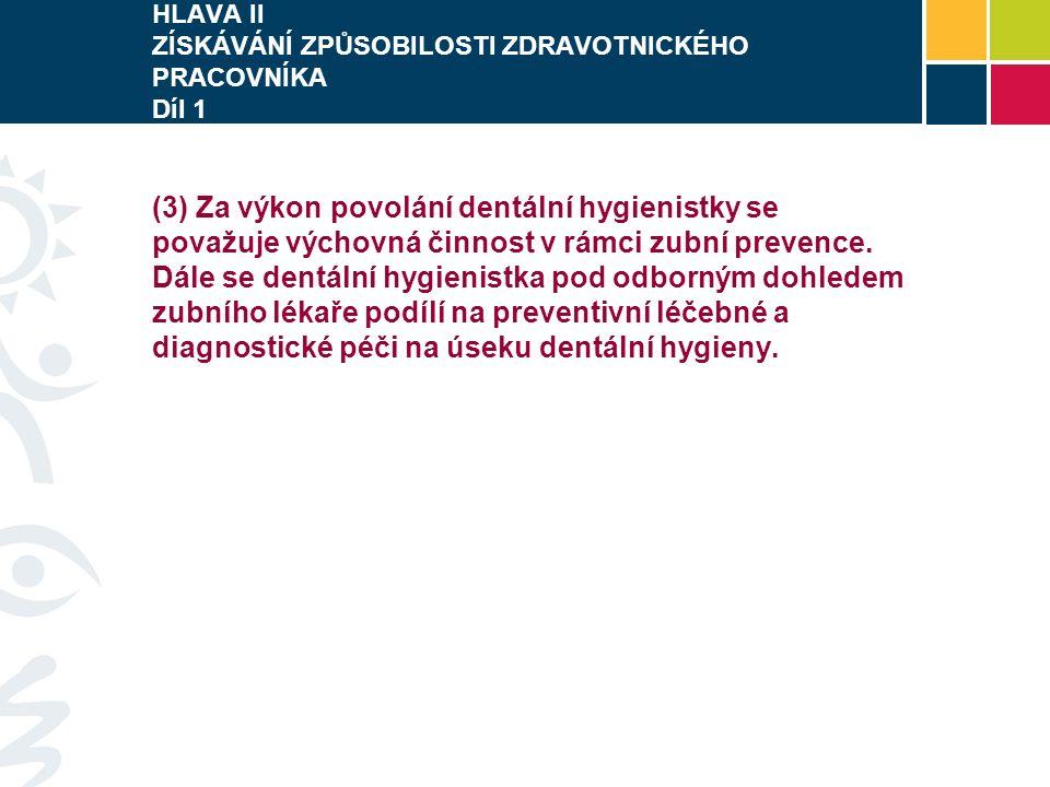 HLAVA II ZÍSKÁVÁNÍ ZPŮSOBILOSTI ZDRAVOTNICKÉHO PRACOVNÍKA Díl 1 (3) Za výkon povolání dentální hygienistky se považuje výchovná činnost v rámci zubní prevence.