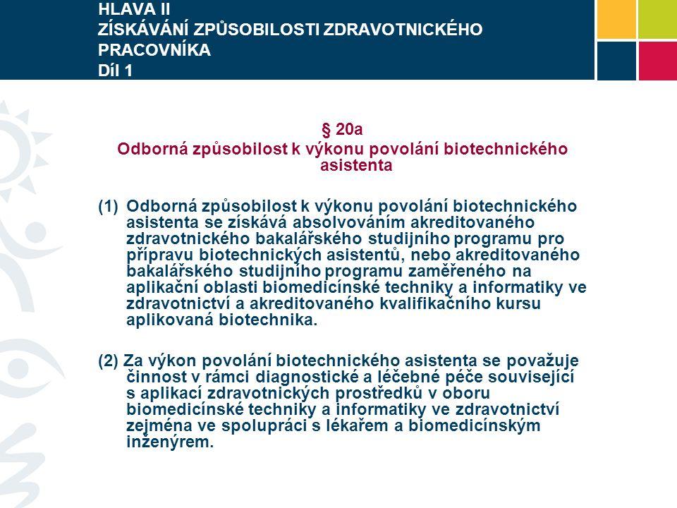 HLAVA II ZÍSKÁVÁNÍ ZPŮSOBILOSTI ZDRAVOTNICKÉHO PRACOVNÍKA Díl 1 § 20a Odborná způsobilost k výkonu povolání biotechnického asistenta  Odborná způsobilost k výkonu povolání biotechnického asistenta se získává absolvováním akreditovaného zdravotnického bakalářského studijního programu pro přípravu biotechnických asistentů, nebo akreditovaného bakalářského studijního programu zaměřeného na aplikační oblasti biomedicínské techniky a informatiky ve zdravotnictví a akreditovaného kvalifikačního kursu aplikovaná biotechnika.