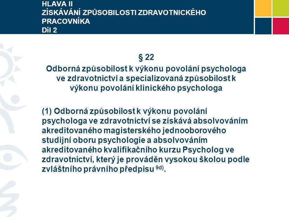 HLAVA II ZÍSKÁVÁNÍ ZPŮSOBILOSTI ZDRAVOTNICKÉHO PRACOVNÍKA Díl 2 § 22 Odborná způsobilost k výkonu povolání psychologa ve zdravotnictví a specializovaná způsobilost k výkonu povolání klinického psychologa (1) Odborná způsobilost k výkonu povolání psychologa ve zdravotnictví se získává absolvováním akreditovaného magisterského jednooborového studijní oboru psychologie a absolvováním akreditovaného kvalifikačního kurzu Psycholog ve zdravotnictví, který je prováděn vysokou školou podle zvláštního právního předpisu 9d).