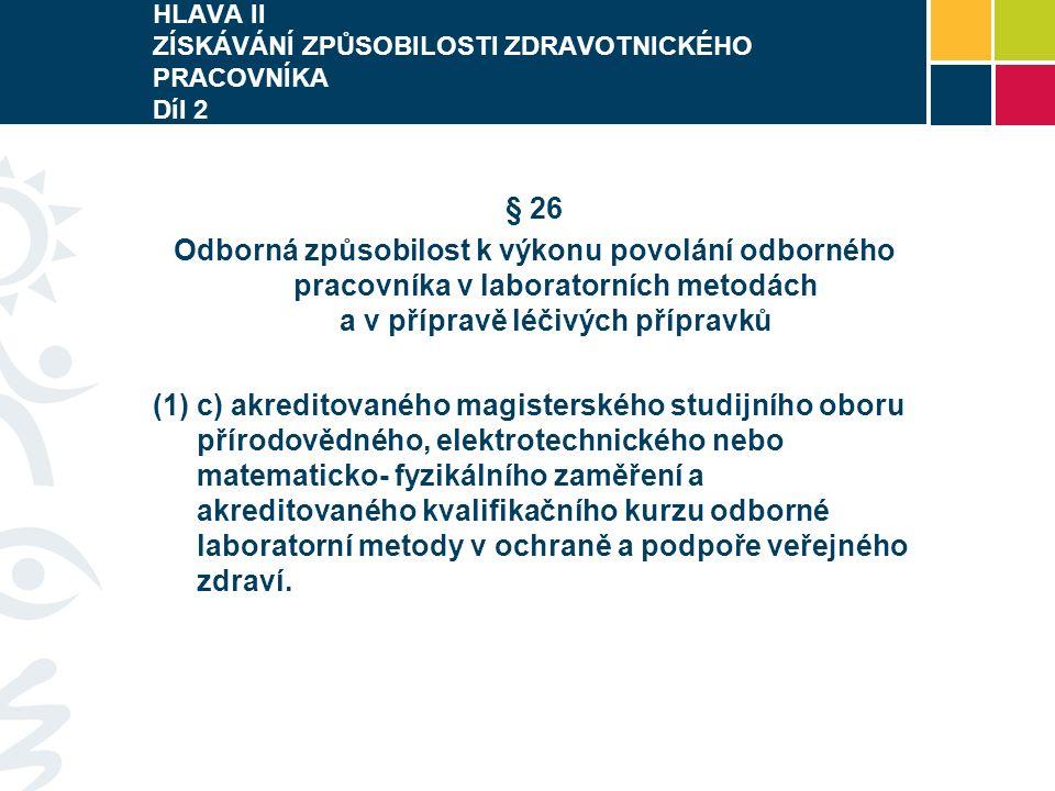 HLAVA II ZÍSKÁVÁNÍ ZPŮSOBILOSTI ZDRAVOTNICKÉHO PRACOVNÍKA Díl 2 § 26 Odborná způsobilost k výkonu povolání odborného pracovníka v laboratorních metodách a v přípravě léčivých přípravků (1) c) akreditovaného magisterského studijního oboru přírodovědného, elektrotechnického nebo matematicko- fyzikálního zaměření a akreditovaného kvalifikačního kurzu odborné laboratorní metody v ochraně a podpoře veřejného zdraví.