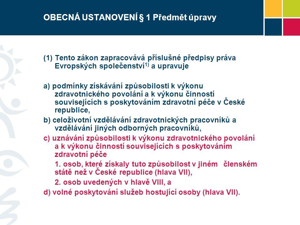 OBECNÁ USTANOVENÍ § 1 Předmět úpravy  Tento zákon zapracovává příslušné předpisy práva Evropských společenství 1) a upravuje a) podmínky získávání způsobilosti k výkonu zdravotnického povolání a k výkonu činností souvisejících s poskytováním zdravotní péče v České republice, b) celoživotní vzdělávání zdravotnických pracovníků a vzdělávání jiných odborných pracovníků, c) uznávání způsobilosti k výkonu zdravotnického povolání a k výkonu činností souvisejících s poskytováním zdravotní péče 1.