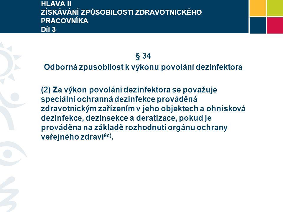 HLAVA II ZÍSKÁVÁNÍ ZPŮSOBILOSTI ZDRAVOTNICKÉHO PRACOVNÍKA Díl 3 § 34 Odborná způsobilost k výkonu povolání dezinfektora (2) Za výkon povolání dezinfektora se považuje speciální ochranná dezinfekce prováděná zdravotnickým zařízením v jeho objektech a ohnisková dezinfekce, dezinsekce a deratizace, pokud je prováděna na základě rozhodnutí orgánu ochrany veřejného zdraví 9c).