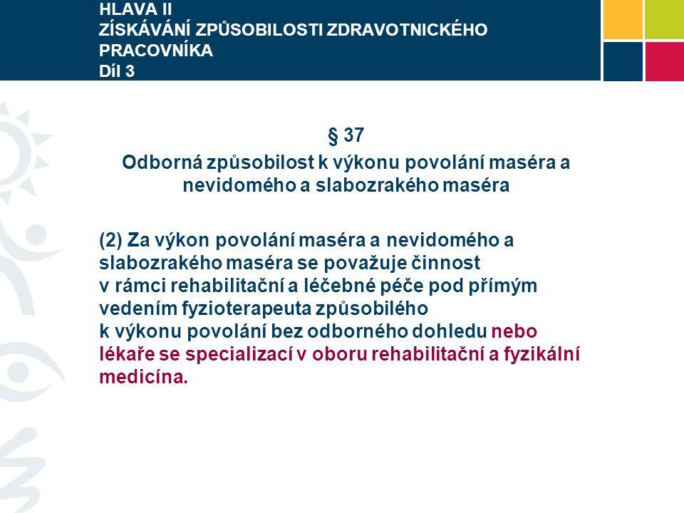 HLAVA II ZÍSKÁVÁNÍ ZPŮSOBILOSTI ZDRAVOTNICKÉHO PRACOVNÍKA Díl 3 § 37 Odborná způsobilost k výkonu povolání maséra a nevidomého a slabozrakého maséra (2) Za výkon povolání maséra a nevidomého a slabozrakého maséra se považuje činnost v rámci rehabilitační a léčebné péče pod přímým vedením fyzioterapeuta způsobilého k výkonu povolání bez odborného dohledu nebo lékaře se specializací v oboru rehabilitační a fyzikální medicína.