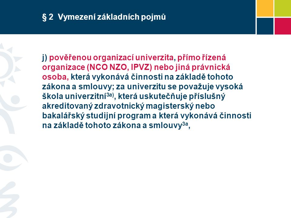 § 2 Vymezení základních pojmů j) pověřenou organizací univerzita, přímo řízená organizace (NCO NZO, IPVZ) nebo jiná právnická osoba, která vykonává činnosti na základě tohoto zákona a smlouvy; za univerzitu se považuje vysoká škola univerzitní 3a), která uskutečňuje příslušný akreditovaný zdravotnický magisterský nebo bakalářský studijní program a která vykonává činnosti na základě tohoto zákona a smlouvy 3a,