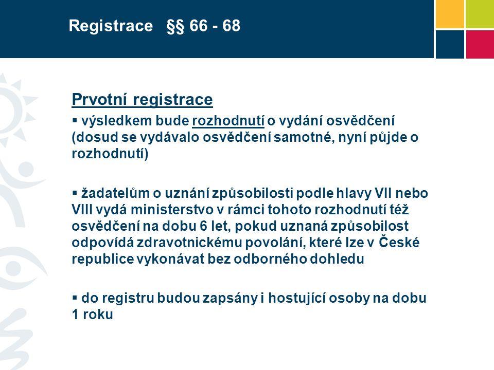 Prvotní registrace  výsledkem bude rozhodnutí o vydání osvědčení (dosud se vydávalo osvědčení samotné, nyní půjde o rozhodnutí)  žadatelům o uznání způsobilosti podle hlavy VII nebo VIII vydá ministerstvo v rámci tohoto rozhodnutí též osvědčení na dobu 6 let, pokud uznaná způsobilost odpovídá zdravotnickému povolání, které lze v České republice vykonávat bez odborného dohledu  do registru budou zapsány i hostující osoby na dobu 1 roku Registrace §§ 66 - 68