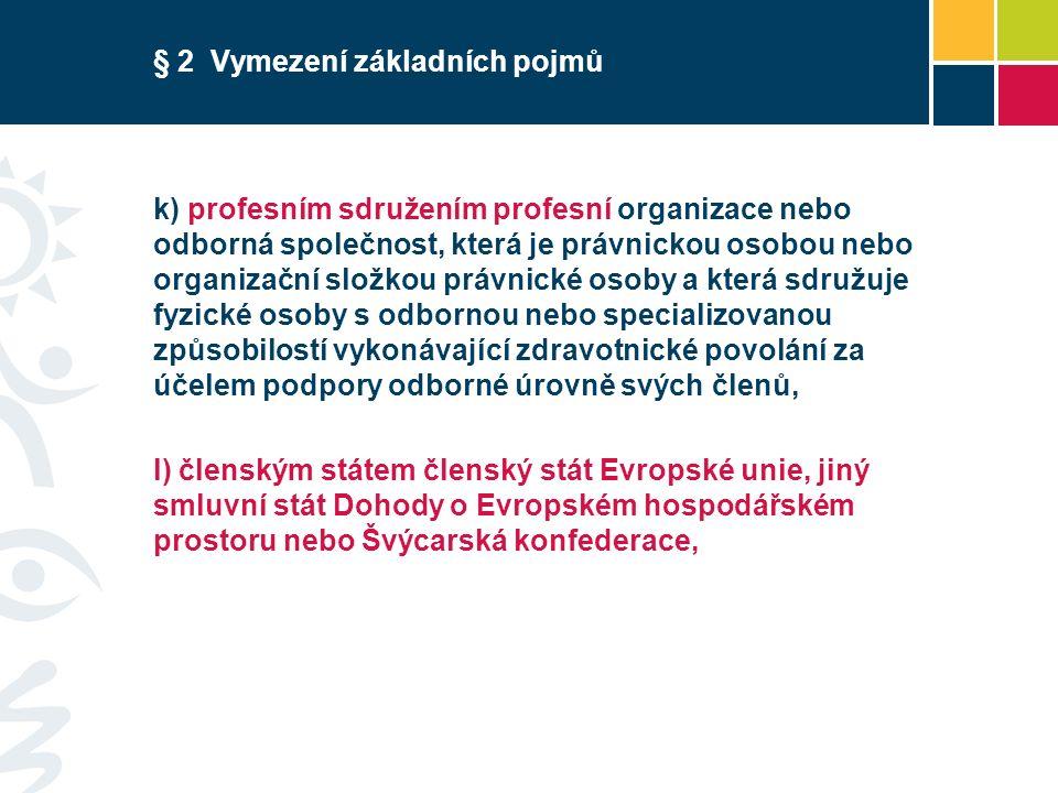 § 2 Vymezení základních pojmů k) profesním sdružením profesní organizace nebo odborná společnost, která je právnickou osobou nebo organizační složkou právnické osoby a která sdružuje fyzické osoby s odbornou nebo specializovanou způsobilostí vykonávající zdravotnické povolání za účelem podpory odborné úrovně svých členů, l) členským státem členský stát Evropské unie, jiný smluvní stát Dohody o Evropském hospodářském prostoru nebo Švýcarská konfederace,