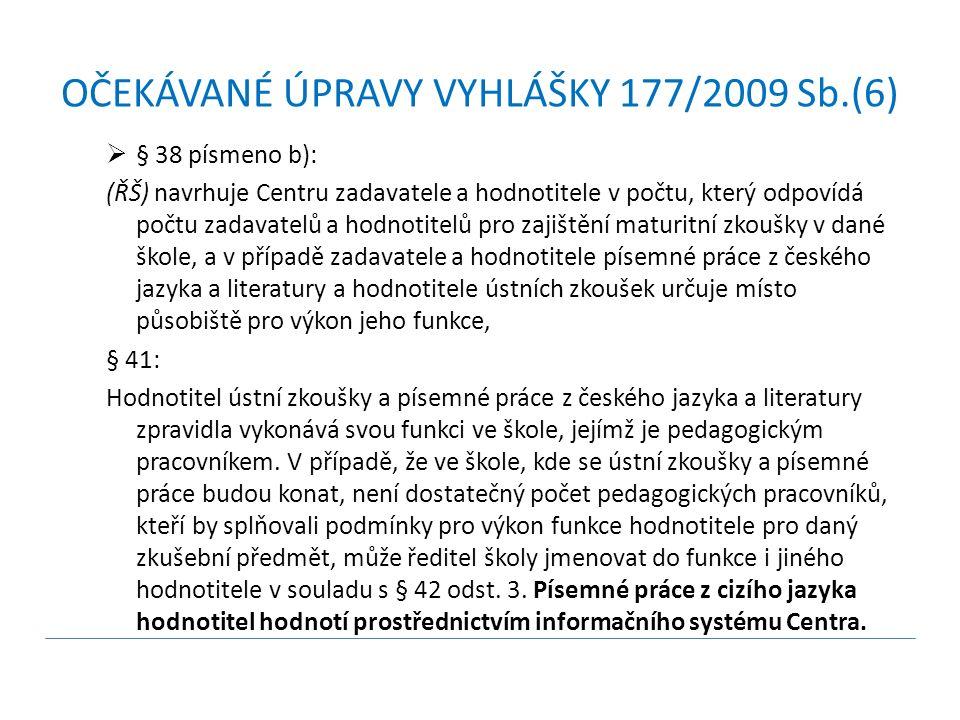 OČEKÁVANÉ ÚPRAVY VYHLÁŠKY 177/2009 Sb.(6)  § 38 písmeno b): (ŘŠ) navrhuje Centru zadavatele a hodnotitele v počtu, který odpovídá počtu zadavatelů a hodnotitelů pro zajištění maturitní zkoušky v dané škole, a v případě zadavatele a hodnotitele písemné práce z českého jazyka a literatury a hodnotitele ústních zkoušek určuje místo působiště pro výkon jeho funkce, § 41: Hodnotitel ústní zkoušky a písemné práce z českého jazyka a literatury zpravidla vykonává svou funkci ve škole, jejímž je pedagogickým pracovníkem.
