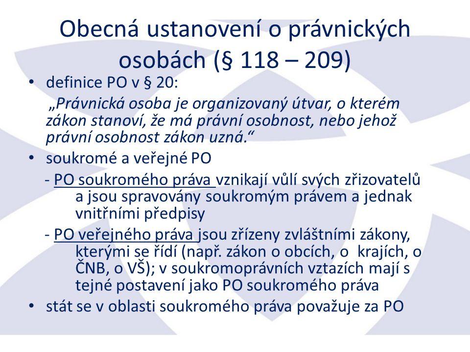 """Obecná ustanovení o právnických osobách (§ 118 – 209) definice PO v § 20: """"Právnická osoba je organizovaný útvar, o kterém zákon stanoví, že má právní osobnost, nebo jehož právní osobnost zákon uzná. soukromé a veřejné PO - PO soukromého práva vznikají vůlí svých zřizovatelů a jsou spravovány soukromým právem a jednak vnitřními předpisy - PO veřejného práva jsou zřízeny zvláštními zákony, kterými se řídí (např."""