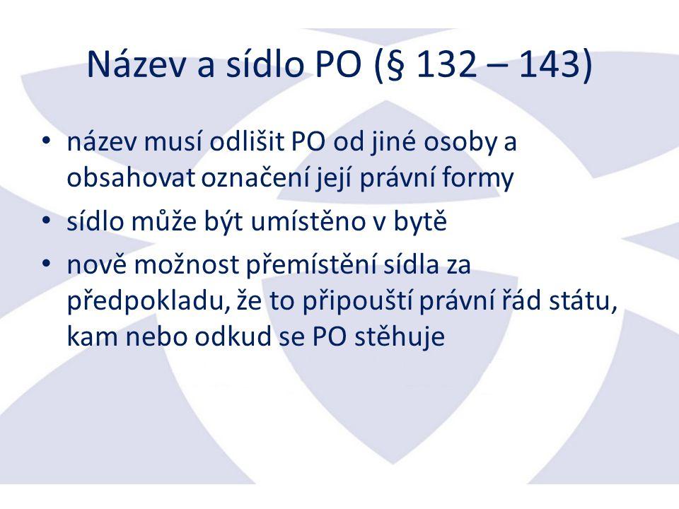 Název a sídlo PO (§ 132 – 143) název musí odlišit PO od jiné osoby a obsahovat označení její právní formy sídlo může být umístěno v bytě nově možnost přemístění sídla za předpokladu, že to připouští právní řád státu, kam nebo odkud se PO stěhuje