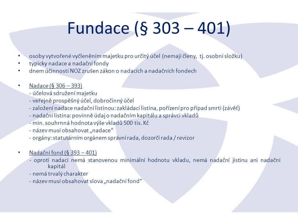 Fundace (§ 303 – 401) osoby vytvořené vyčleněním majetku pro určitý účel (nemají členy, tj.