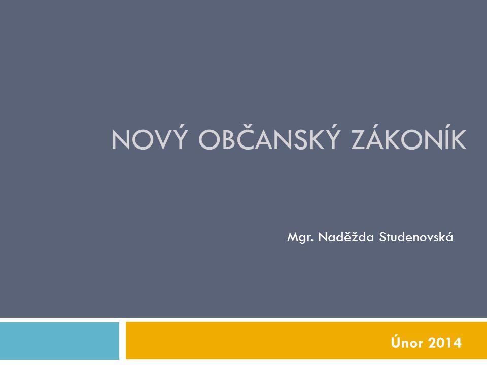 NOVÝ OBČANSKÝ ZÁKONÍK Mgr. Naděžda Studenovská Únor 2014