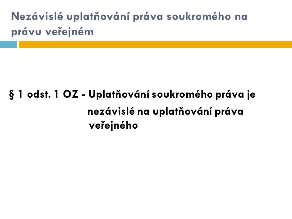 Nezávislé uplatňování práva soukromého na právu veřejném § 1 odst. 1 OZ - Uplatňování soukromého práva je nezávislé na uplatňování práva veřejného