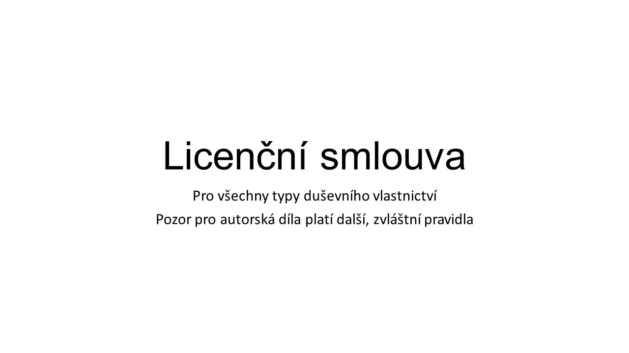 Licenční smlouva Pro všechny typy duševního vlastnictví Pozor pro autorská díla platí další, zvláštní pravidla