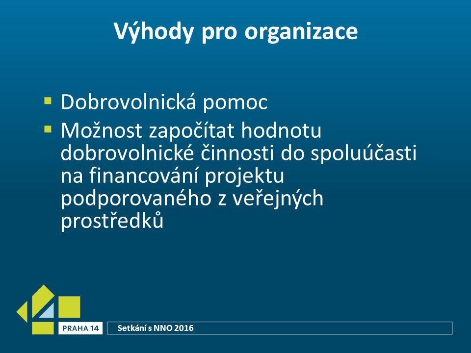 Výhody pro organizace  Dobrovolnická pomoc  Možnost započítat hodnotu dobrovolnické činnosti do spoluúčasti na financování projektu podporovaného z veřejných prostředků Setkání s NNO 2016