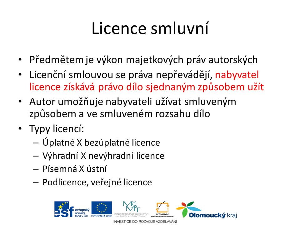 Licence smluvní Předmětem je výkon majetkových práv autorských Licenční smlouvou se práva nepřevádějí, nabyvatel licence získává právo dílo sjednaným způsobem užít Autor umožňuje nabyvateli užívat smluveným způsobem a ve smluveném rozsahu dílo Typy licencí: – Úplatné X bezúplatné licence – Výhradní X nevýhradní licence – Písemná X ústní – Podlicence, veřejné licence aabc