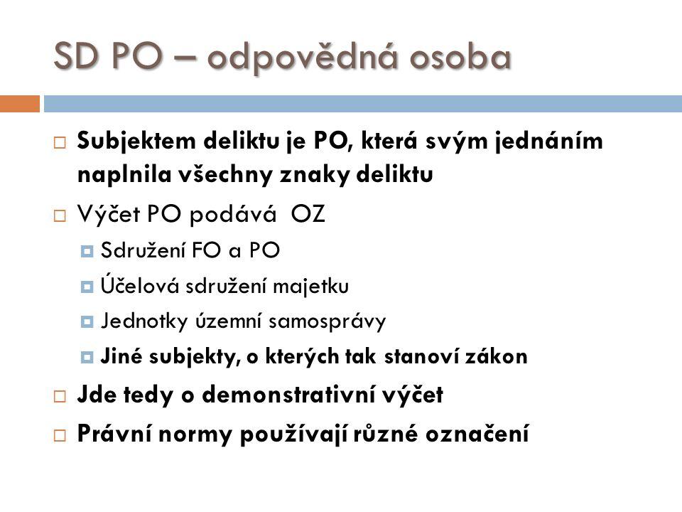 SD PO – odpovědná osoba  Subjektem deliktu je PO, která svým jednáním naplnila všechny znaky deliktu  Výčet PO podává OZ  Sdružení FO a PO  Účelová sdružení majetku  Jednotky územní samosprávy  Jiné subjekty, o kterých tak stanoví zákon  Jde tedy o demonstrativní výčet  Právní normy používají různé označení