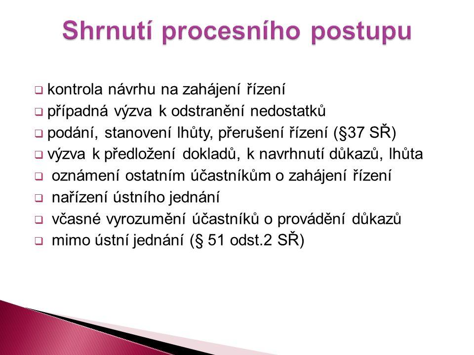  kontrola návrhu na zahájení řízení  případná výzva k odstranění nedostatků  podání, stanovení lhůty, přerušení řízení (§37 SŘ)  výzva k předložení dokladů, k navrhnutí důkazů, lhůta  oznámení ostatním účastníkům o zahájení řízení  nařízení ústního jednání  včasné vyrozumění účastníků o provádění důkazů  mimo ústní jednání (§ 51 odst.2 SŘ)