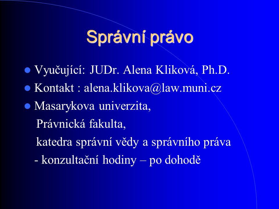 Správní právo Vyučující: JUDr. Alena Kliková, Ph.D. Kontakt : alena.klikova@law.muni.cz Masarykova univerzita, Právnická fakulta, katedra správní vědy