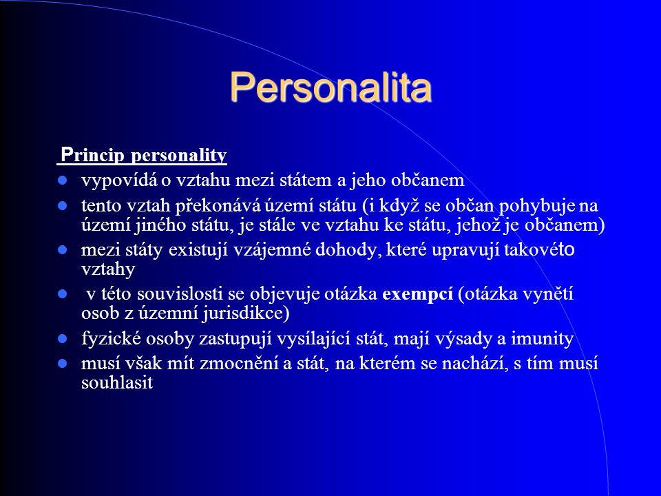 Personalita P rincip personality vypovídá o vztahu mezi státem a jeho občanem tento vztah překonává území státu (i když se občan pohybuje na území jin