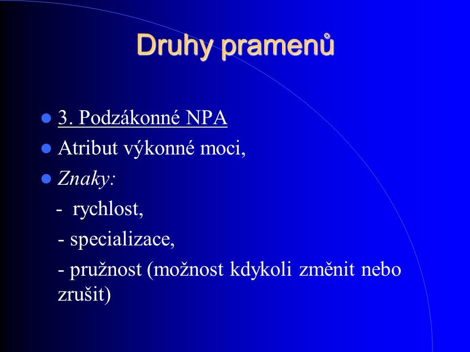 Druhy pramenů 3. Podzákonné NPA Atribut výkonné moci, Znaky: - rychlost, - specializace, - pružnost (možnost kdykoli změnit nebo zrušit)