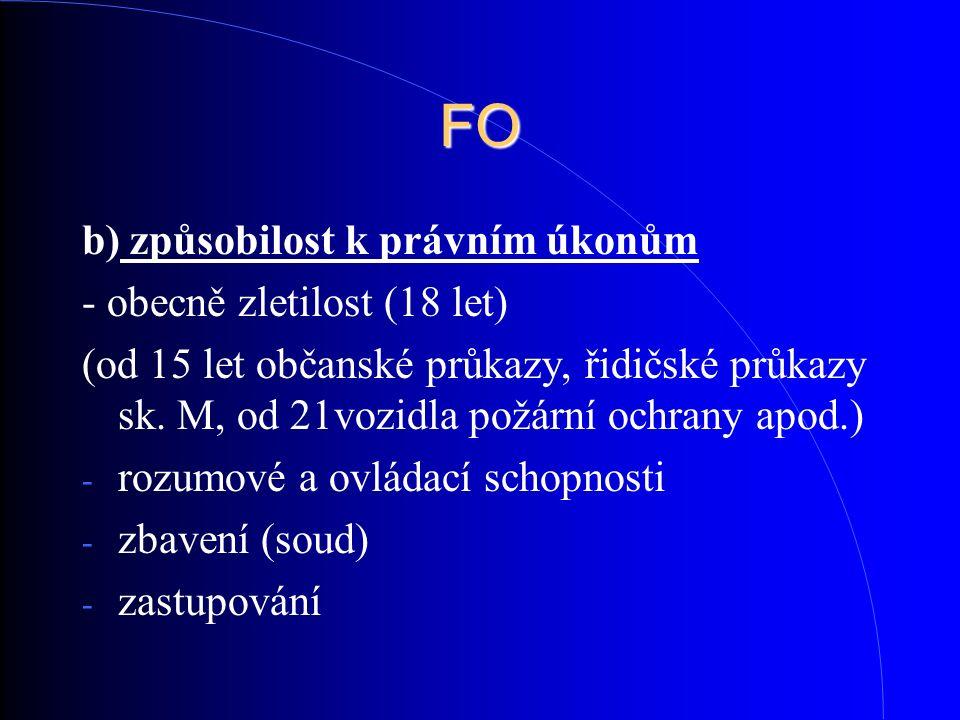 FO b) způsobilost k právním úkonům - obecně zletilost (18 let) (od 15 let občanské průkazy, řidičské průkazy sk. M, od 21vozidla požární ochrany apod