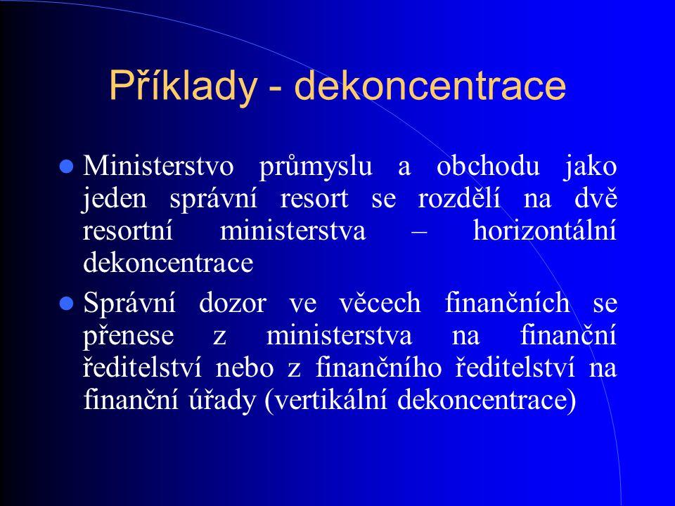 Příklady - dekoncentrace Ministerstvo průmyslu a obchodu jako jeden správní resort se rozdělí na dvě resortní ministerstva – horizontální dekoncentrac