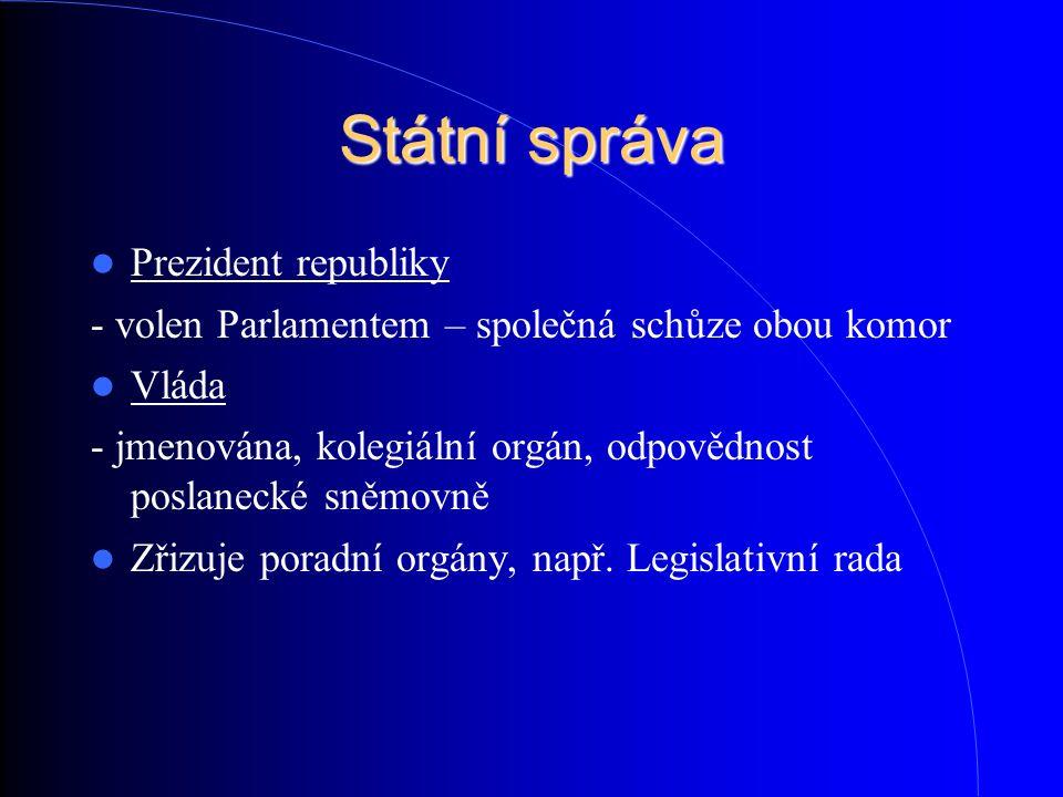 Státní správa Prezident republiky - volen Parlamentem – společná schůze obou komor Vláda - jmenována, kolegiální orgán, odpovědnost poslanecké sněmovn
