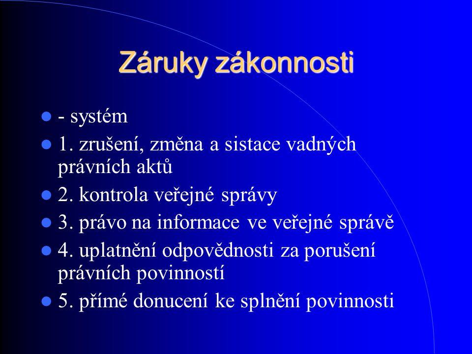 Záruky zákonnosti - systém 1. zrušení, změna a sistace vadných právních aktů 2. kontrola veřejné správy 3. právo na informace ve veřejné správě 4. upl
