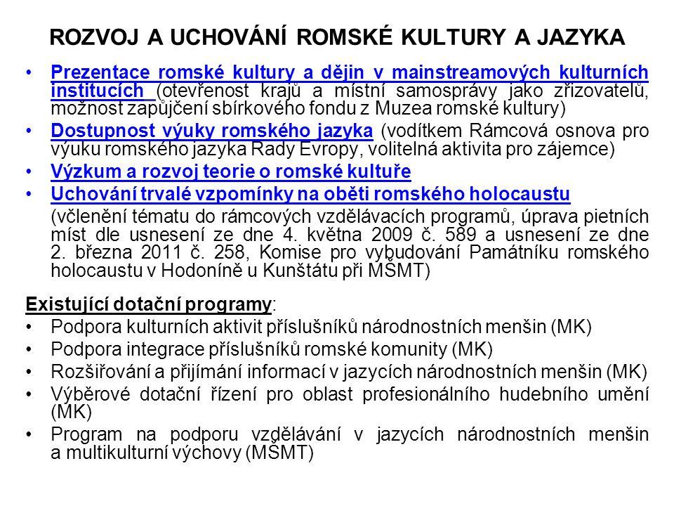 ROZVOJ A UCHOVÁNÍ ROMSKÉ KULTURY A JAZYKA Prezentace romské kultury a dějin v mainstreamových kulturních institucích (otevřenost krajů a místní samosprávy jako zřizovatelů, možnost zapůjčení sbírkového fondu z Muzea romské kultury) Dostupnost výuky romského jazyka (vodítkem Rámcová osnova pro výuku romského jazyka Rady Evropy, volitelná aktivita pro zájemce) Výzkum a rozvoj teorie o romské kultuře Uchování trvalé vzpomínky na oběti romského holocaustu (včlenění tématu do rámcových vzdělávacích programů, úprava pietních míst dle usnesení ze dne 4.