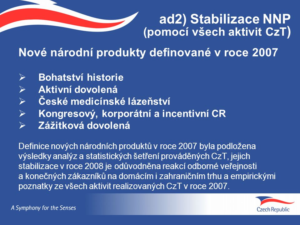 ad2) Stabilizace NNP (pomocí všech aktivit CzT ) Nové národní produkty definované v roce 2007  Bohatství historie  Aktivní dovolená  České medicínské lázeňství  Kongresový, korporátní a incentivní CR  Zážitková dovolená Definice nových národních produktů v roce 2007 byla podložena výsledky analýz a statistických šetření prováděných CzT, jejich stabilizace v roce 2008 je odůvodněna reakcí odborné veřejnosti a konečných zákazníků na domácím i zahraničním trhu a empirickými poznatky ze všech aktivit realizovaných CzT v roce 2007.