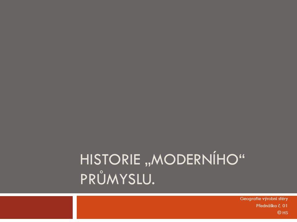 """HISTORIE """"MODERNÍHO PRŮMYSLU. Geografie výrobní sféry Přednáška č. 01 © HS"""