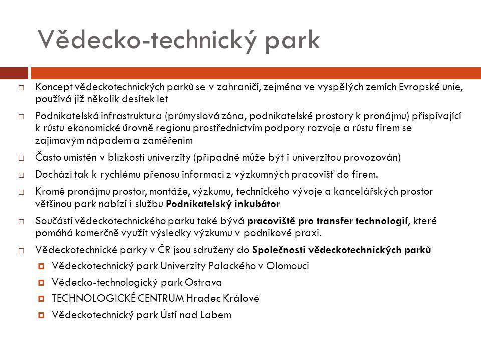 Vědecko-technický park  Koncept vědeckotechnických parků se v zahraničí, zejména ve vyspělých zemích Evropské unie, používá již několik desítek let  Podnikatelská infrastruktura (průmyslová zóna, podnikatelské prostory k pronájmu) přispívající k růstu ekonomické úrovně regionu prostřednictvím podpory rozvoje a růstu firem se zajímavým nápadem a zaměřením  Často umístěn v blízkosti univerzity (případně může být i univerzitou provozován)  Dochází tak k rychlému přenosu informací z výzkumných pracovišť do firem.