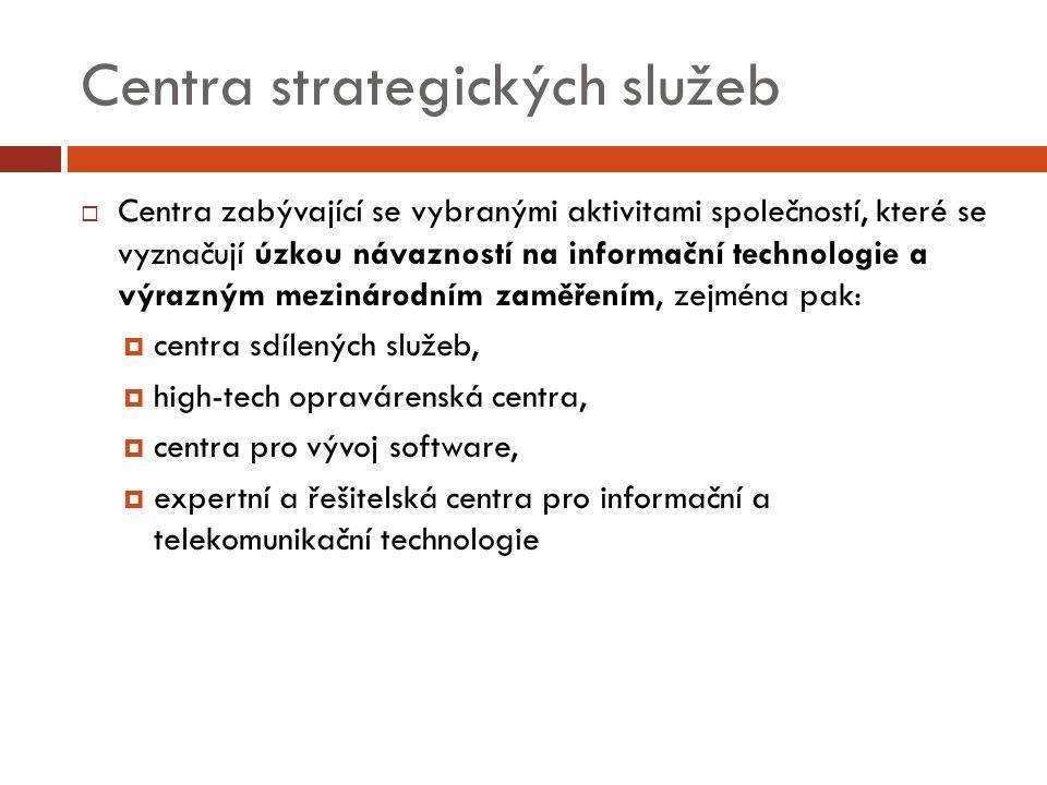 Centra strategických služeb  Centra zabývající se vybranými aktivitami společností, které se vyznačují úzkou návazností na informační technologie a výrazným mezinárodním zaměřením, zejména pak:  centra sdílených služeb,  high-tech opravárenská centra,  centra pro vývoj software,  expertní a řešitelská centra pro informační a telekomunikační technologie