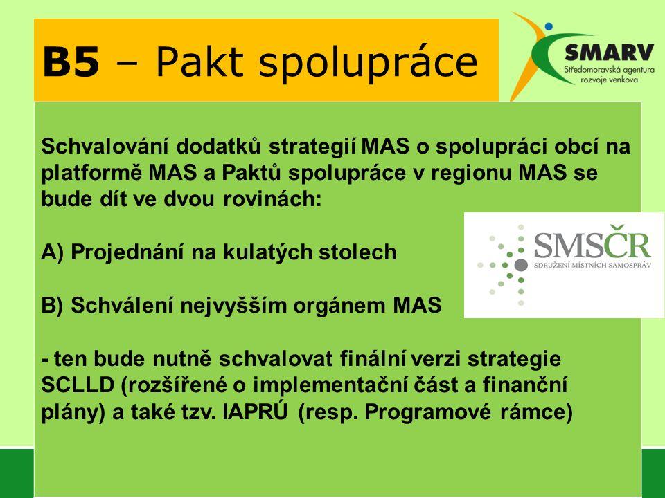B5 – Pakt spolupráce Schvalování dodatků strategií MAS o spolupráci obcí na platformě MAS a Paktů spolupráce v regionu MAS se bude dít ve dvou rovinách: A) Projednání na kulatých stolech B) Schválení nejvyšším orgánem MAS - ten bude nutně schvalovat finální verzi strategie SCLLD (rozšířené o implementační část a finanční plány) a také tzv.