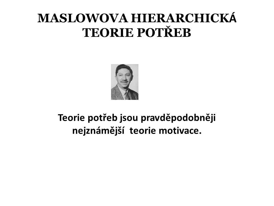 MASLOWOVA HIERARCHICK Á TEORIE POTŘEB Teorie potřeb jsou pravděpodobněji nejznámější teorie motivace.