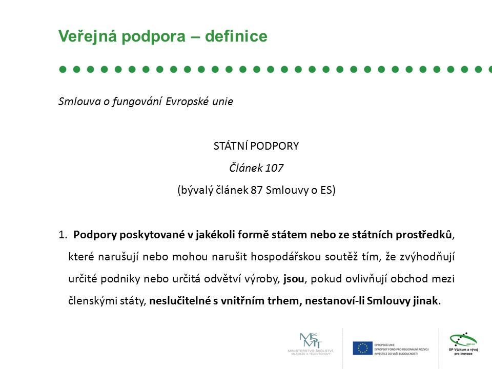 Veřejná podpora – definice Smlouva o fungování Evropské unie STÁTNÍ PODPORY Článek 107 (bývalý článek 87 Smlouvy o ES) 1. Podpory poskytované v jakéko