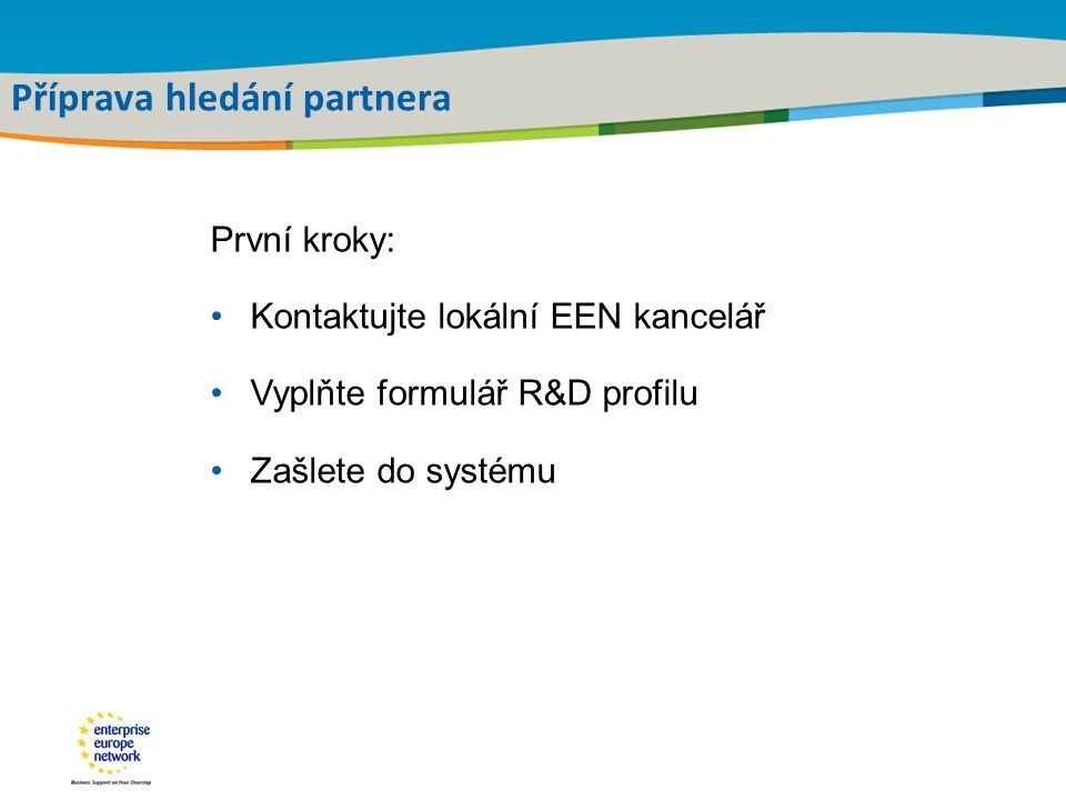 Title of the presentation | Date |‹#› První kroky: Kontaktujte lokální EEN kancelář Vyplňte formulář R&D profilu Zašlete do systému Příprava hledání partnera