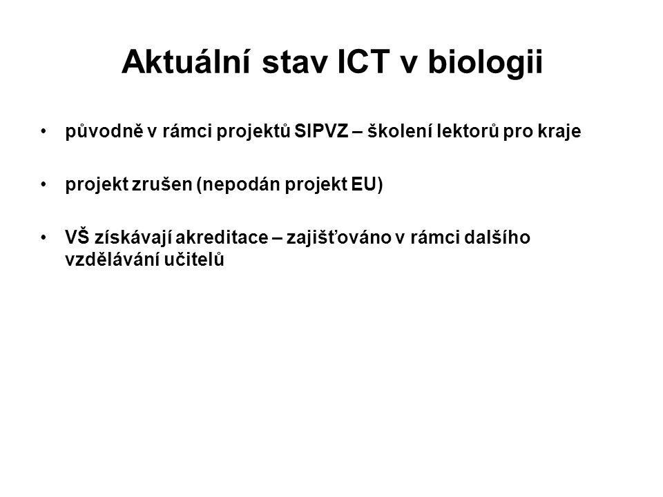 Obsah kurzu 1.ICT v moderní biologii vstupní dotazník úkol: Vyhledání databází a technologií diskuze: Vhodnost využití ICT 2.Internet v biologii úkol: Vyhledání stránek s tématikou biologie 3.Digitální obraz ve výuce biologie úkol: Skenování biologického objektu a úprava digitálního obrazu 4.Speciální možnosti využití ICT diskuze: Interaktivní prvky ve výuce 5.Počítačová prezentace ve výuce úkol: Příprava vlastní prezentace výstupní dotazník