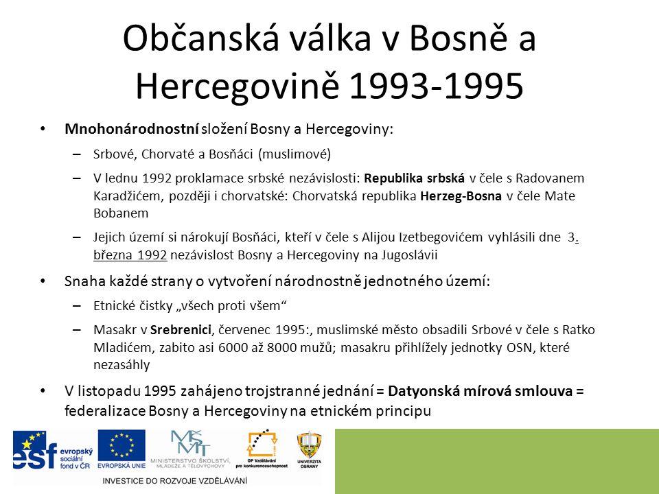 Občanská válka v Bosně a Hercegovině 1993-1995 Mnohonárodnostní složení Bosny a Hercegoviny: – Srbové, Chorvaté a Bosňáci (muslimové) – V lednu 1992 proklamace srbské nezávislosti: Republika srbská v čele s Radovanem Karadžićem, později i chorvatské: Chorvatská republika Herzeg-Bosna v čele Mate Bobanem – Jejich území si nárokují Bosňáci, kteří v čele s Alijou Izetbegovićem vyhlásili dne 3.