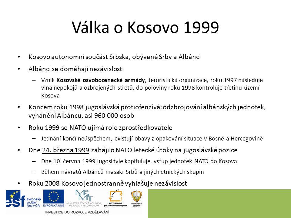 Válka o Kosovo 1999 Kosovo autonomní součást Srbska, obývané Srby a Albánci Albánci se domáhají nezávislosti – Vznik Kosovské osvobozenecké armády, teroristická organizace, roku 1997 následuje vlna nepokojů a ozbrojených střetů, do poloviny roku 1998 kontroluje třetinu území Kosova Koncem roku 1998 jugoslávská protiofenzívá: odzbrojování albánských jednotek, vyhánění Albánců, asi 960 000 osob Roku 1999 se NATO ujímá role zprostředkovatele – Jednání končí neúspěchem, existují obavy z opakování situace v Bosně a Hercegovině Dne 24.
