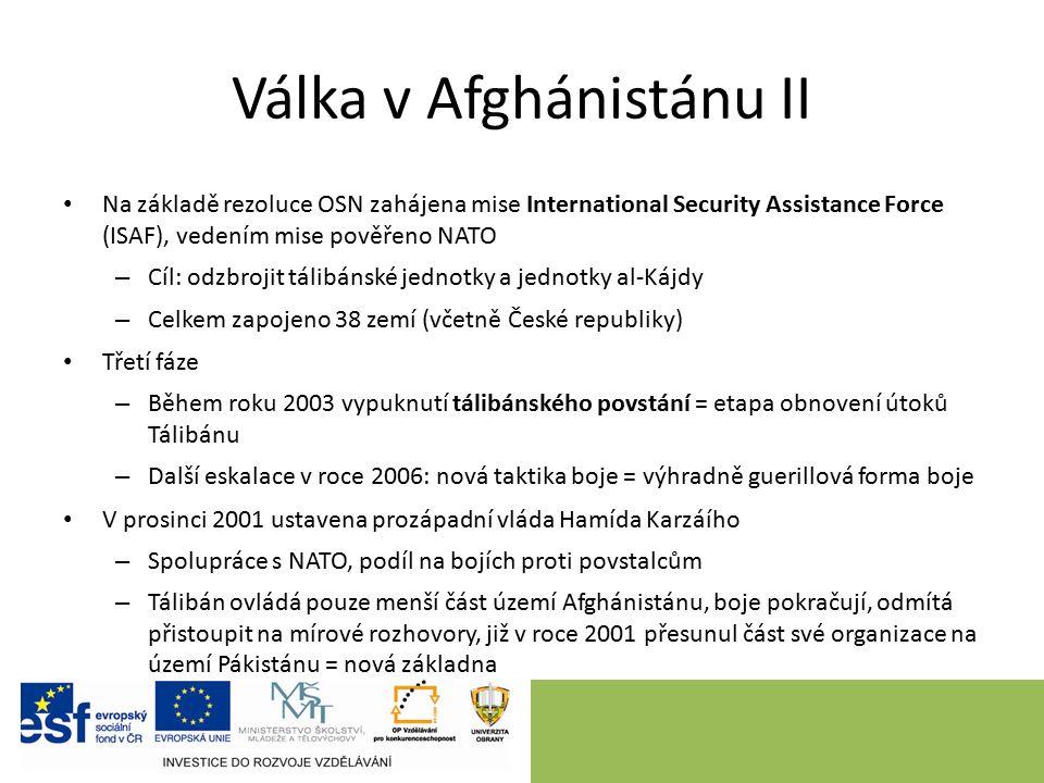 Válka v Afghánistánu II Na základě rezoluce OSN zahájena mise International Security Assistance Force (ISAF), vedením mise pověřeno NATO – Cíl: odzbrojit tálibánské jednotky a jednotky al-Kájdy – Celkem zapojeno 38 zemí (včetně České republiky) Třetí fáze – Během roku 2003 vypuknutí tálibánského povstání = etapa obnovení útoků Tálibánu – Další eskalace v roce 2006: nová taktika boje = výhradně guerillová forma boje V prosinci 2001 ustavena prozápadní vláda Hamída Karzáího – Spolupráce s NATO, podíl na bojích proti povstalcům – Tálibán ovládá pouze menší část území Afghánistánu, boje pokračují, odmítá přistoupit na mírové rozhovory, již v roce 2001 přesunul část své organizace na území Pákistánu = nová základna