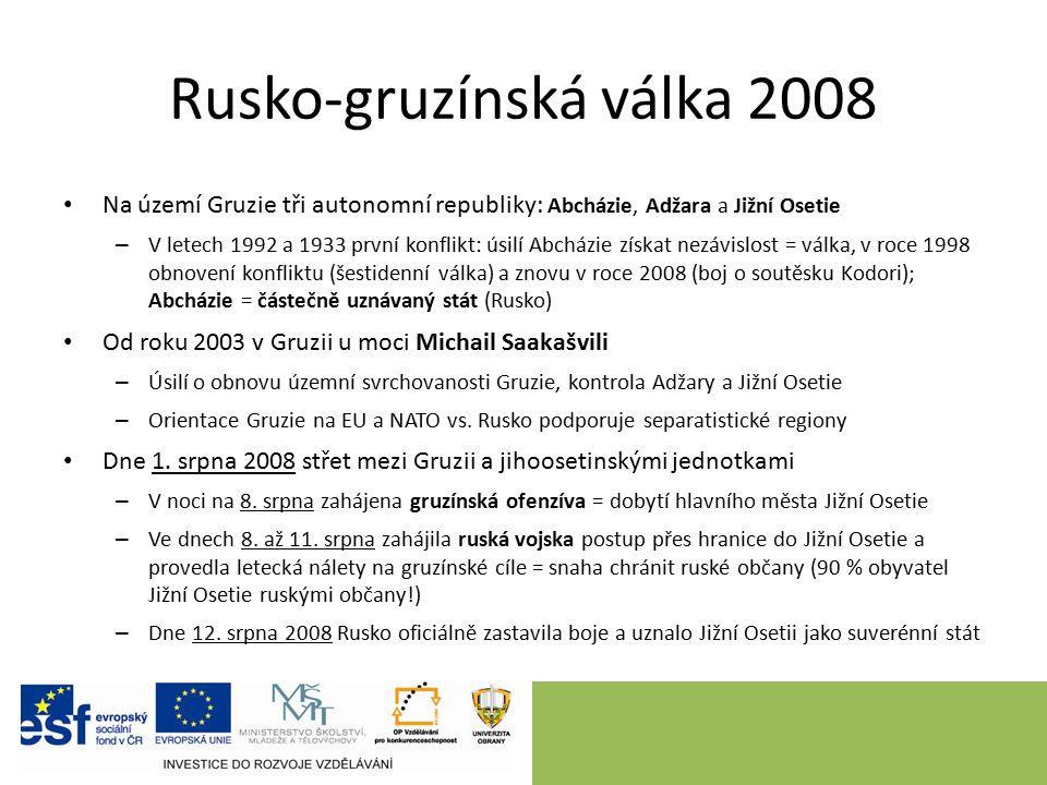 Rusko-gruzínská válka 2008 Na území Gruzie tři autonomní republiky: Abcházie, Adžara a Jižní Osetie – V letech 1992 a 1933 první konflikt: úsilí Abcházie získat nezávislost = válka, v roce 1998 obnovení konfliktu (šestidenní válka) a znovu v roce 2008 (boj o soutěsku Kodori); Abcházie = částečně uznávaný stát (Rusko) Od roku 2003 v Gruzii u moci Michail Saakašvili – Úsilí o obnovu územní svrchovanosti Gruzie, kontrola Adžary a Jižní Osetie – Orientace Gruzie na EU a NATO vs.