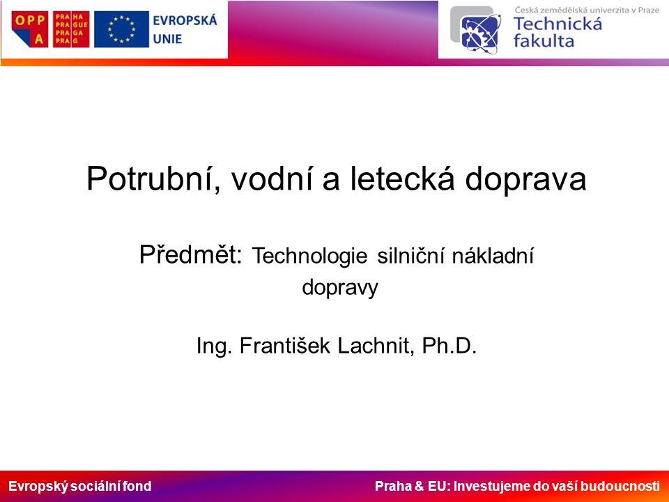 Evropský sociální fond Praha & EU: Investujeme do vaší budoucnosti Potrubní, vodní a letecká doprava Předmět: Technologie silniční nákladní dopravy Ing.